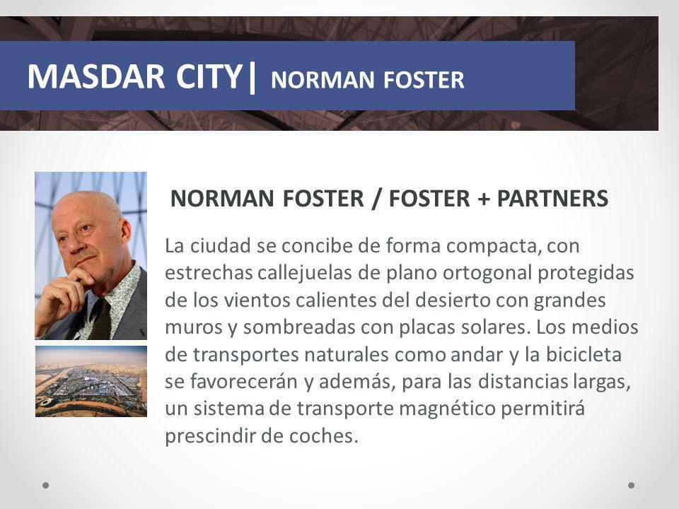 MASDAR CITY| NORMAN FOSTER NORMAN FOSTER / FOSTER + PARTNERS La ciudad se concibe de forma compacta, con estrechas callejuelas de plano ortogonal prot