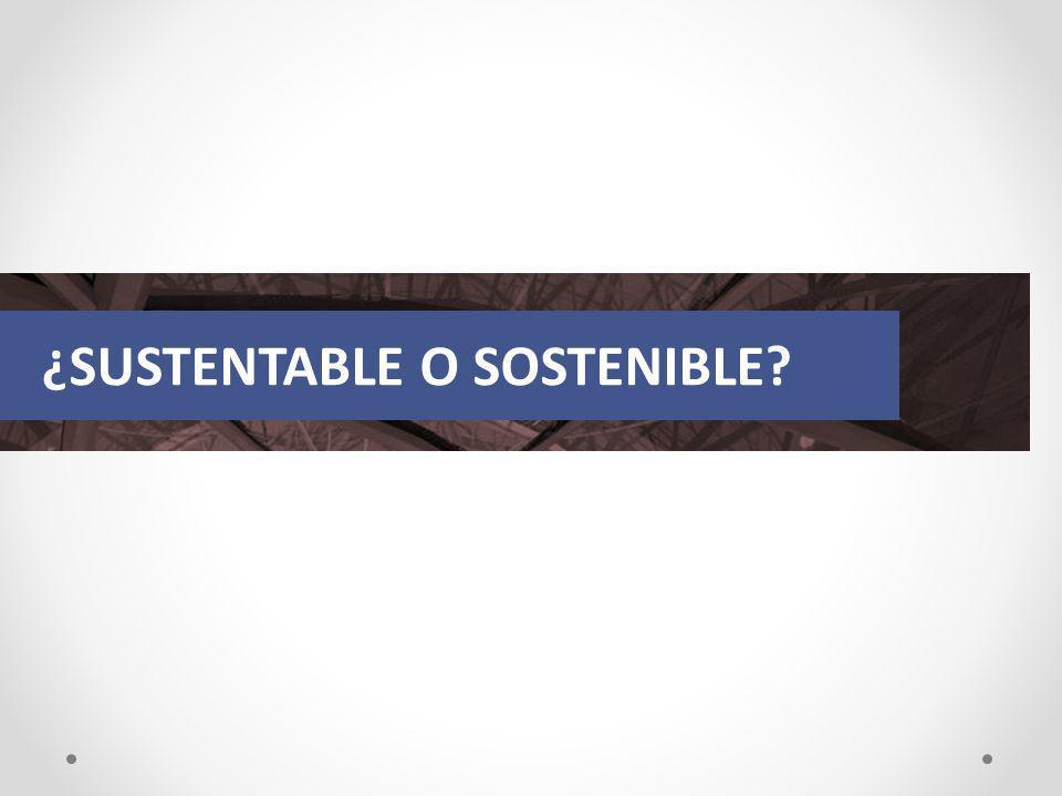 ¿SUSTENTABLE O SOSTENIBLE?