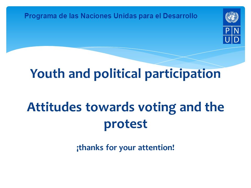 Programa de las Naciones Unidas para el Desarrollo Youth and political participation Attitudes towards voting and the protest ¡thanks for your attention!