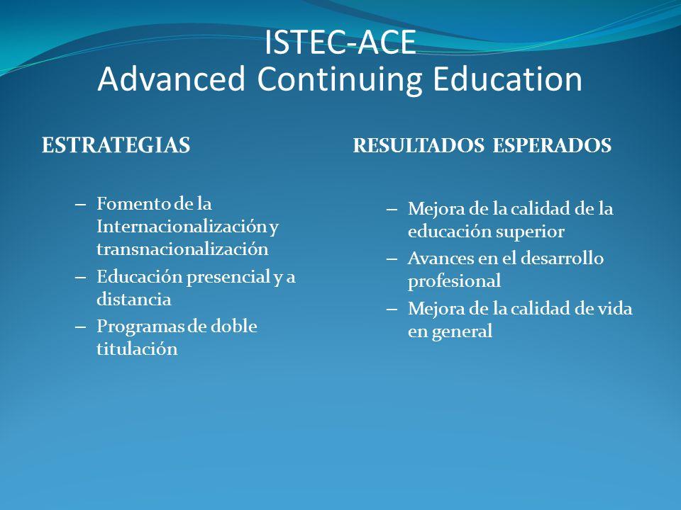 ISTEC-ACE Advanced Continuing Education – Fomento de la Internacionalización y transnacionalización – Educación presencial y a distancia – Programas de doble titulación RESULTADOS ESPERADOS – Mejora de la calidad de la educación superior – Avances en el desarrollo profesional – Mejora de la calidad de vida en general ESTRATEGIAS