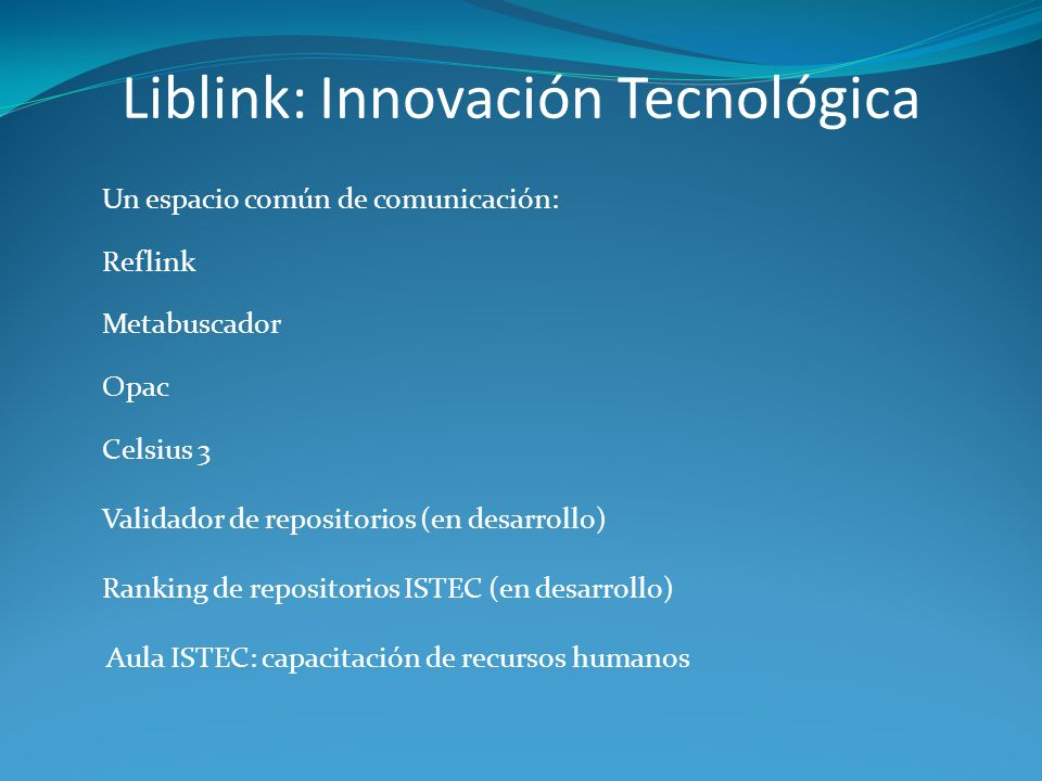 Liblink: Innovación Tecnológica Un espacio común de comunicación: Reflink Metabuscador Opac Celsius 3 Validador de repositorios (en desarrollo) Ranking de repositorios ISTEC (en desarrollo) Aula ISTEC: capacitación de recursos humanos