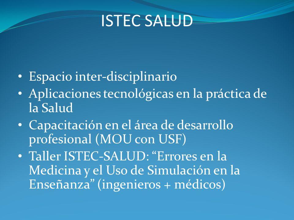 ISTEC SALUD Espacio inter-disciplinario Aplicaciones tecnológicas en la práctica de la Salud Capacitación en el área de desarrollo profesional (MOU con USF) Taller ISTEC-SALUD: Errores en la Medicina y el Uso de Simulación en la Enseñanza (ingenieros + médicos)