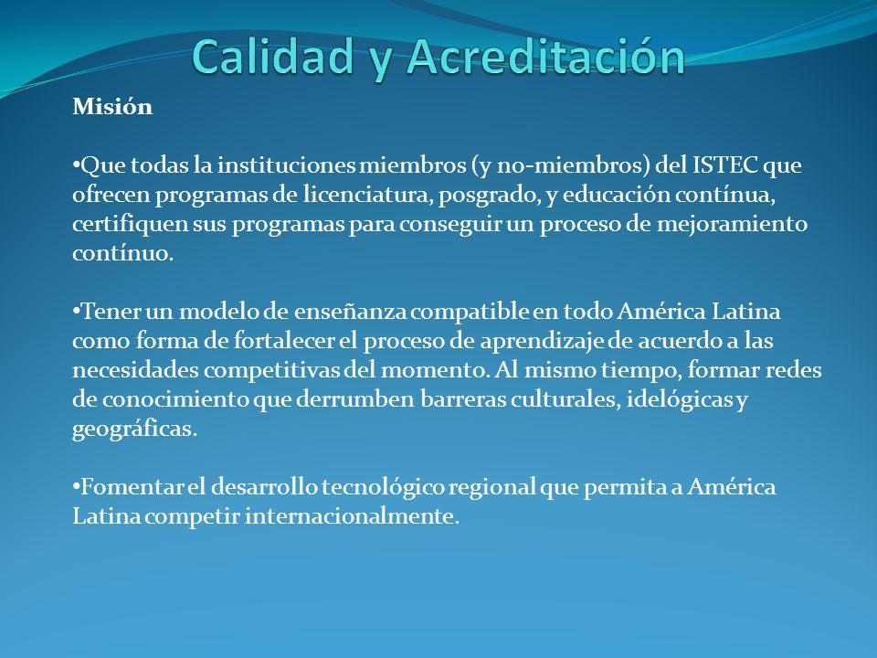 Misión Que todas la instituciones miembros (y no-miembros) del ISTEC que ofrecen programas de licenciatura, posgrado, y educación contínua, certifiquen sus programas para conseguir un proceso de mejoramiento contínuo.