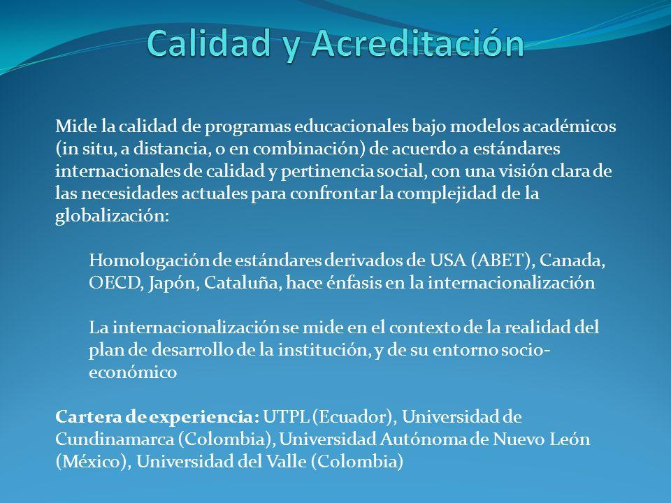 Mide la calidad de programas educacionales bajo modelos académicos (in situ, a distancia, o en combinación) de acuerdo a estándares internacionales de calidad y pertinencia social, con una visión clara de las necesidades actuales para confrontar la complejidad de la globalización: Homologación de estándares derivados de USA (ABET), Canada, OECD, Japón, Cataluña, hace énfasis en la internacionalización La internacionalización se mide en el contexto de la realidad del plan de desarrollo de la institución, y de su entorno socio- económico Cartera de experiencia: UTPL (Ecuador), Universidad de Cundinamarca (Colombia), Universidad Autónoma de Nuevo León (México), Universidad del Valle (Colombia)