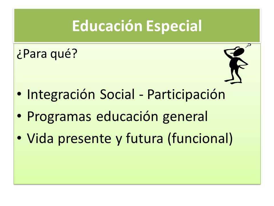 Educación Especial ¿Para qué? Integración Social - Participación Programas educación general Vida presente y futura (funcional) ¿Para qué? Integración