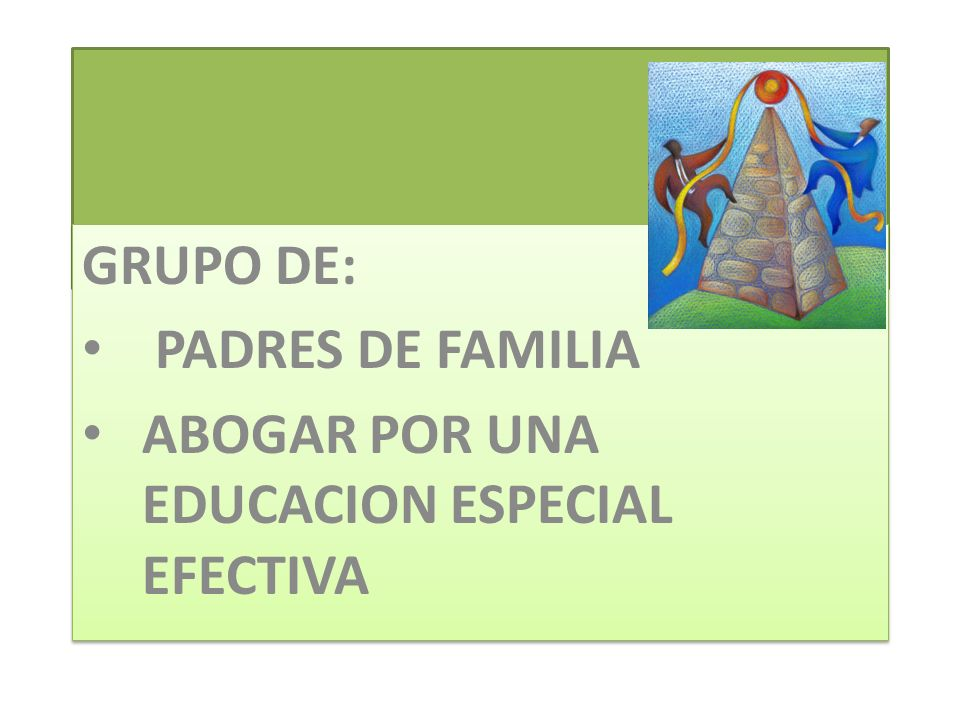 GRUPO DE: PADRES DE FAMILIA ABOGAR POR UNA EDUCACION ESPECIAL EFECTIVA GRUPO DE: PADRES DE FAMILIA ABOGAR POR UNA EDUCACION ESPECIAL EFECTIVA