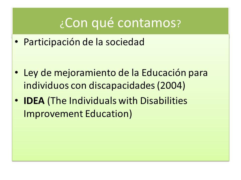 ¿ Con qué contamos ? Participación de la sociedad Ley de mejoramiento de la Educación para individuos con discapacidades (2004) IDEA (The Individuals