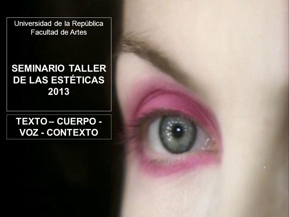 TEXTO – CUERPO - VOZ - CONTEXTO Universidad de la República Facultad de Artes SEMINARIO TALLER DE LAS ESTÉTICAS 2013