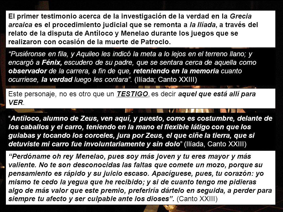 El primer testimonio acerca de la investigación de la verdad en la Grecia arcaica es el procedimiento judicial que se remonta a la Ilíada, a través del relato de la disputa de Antíloco y Menelao durante los juegos que se realizaron con ocasión de la muerte de Patroclo.