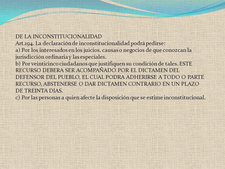 DE LA INCONSTITUCIONALIDAD Art.194. La declaración de inconstitucionalidad podrá pedirse: a) Por los interesados en los juicios, causas o negocios de