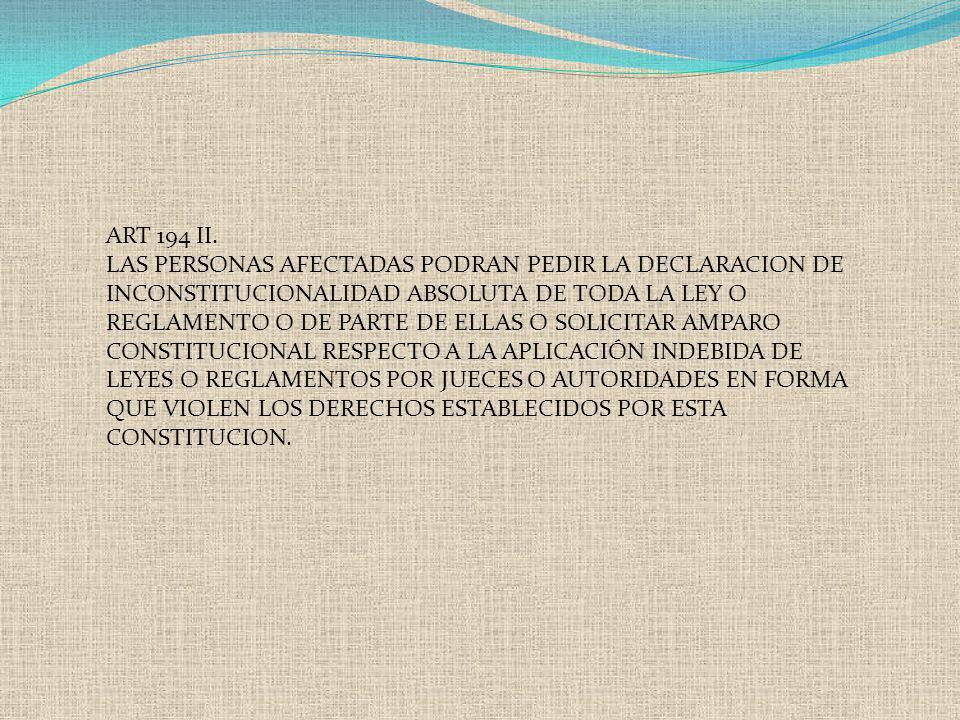 ART 194 II. LAS PERSONAS AFECTADAS PODRAN PEDIR LA DECLARACION DE INCONSTITUCIONALIDAD ABSOLUTA DE TODA LA LEY O REGLAMENTO O DE PARTE DE ELLAS O SOLI