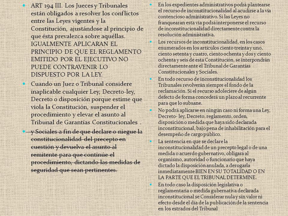 ART 194 III. Los Jueces y Tribunales están obligados a resolver los conflictos entre las Leyes vigentes y la Constitución, ajustándose al principio de