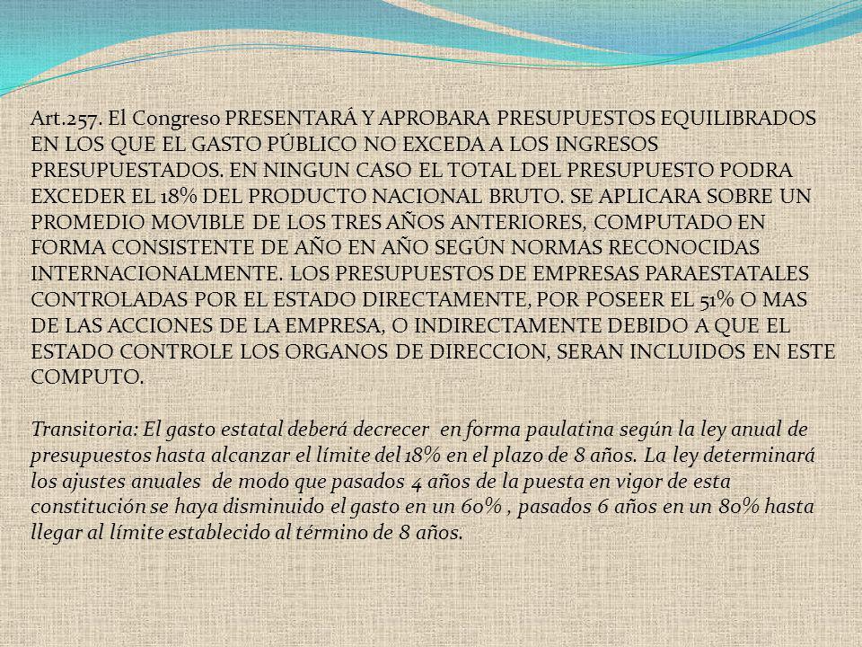 Art.257. El Congreso PRESENTARÁ Y APROBARA PRESUPUESTOS EQUILIBRADOS EN LOS QUE EL GASTO PÚBLICO NO EXCEDA A LOS INGRESOS PRESUPUESTADOS. EN NINGUN CA