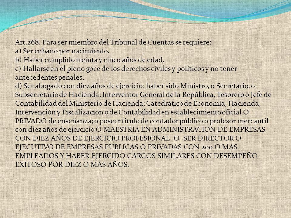 Art.268. Para ser miembro del Tribunal de Cuentas se requiere: a) Ser cubano por nacimiento. b) Haber cumplido treinta y cinco años de edad. c) Hallar