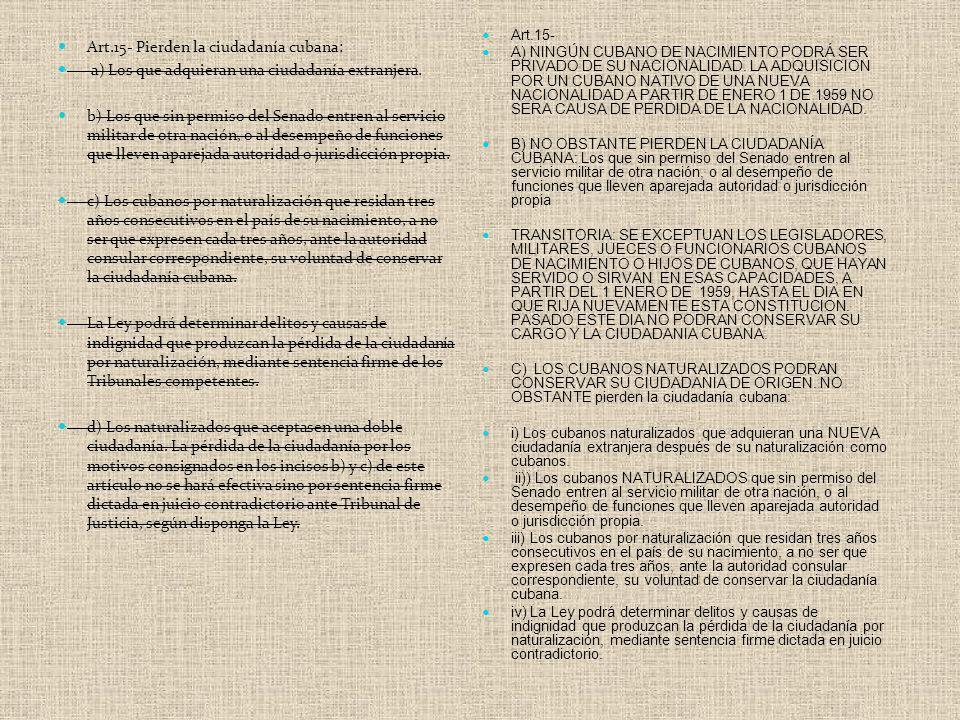 Art.15- Pierden la ciudadanía cubana: a) Los que adquieran una ciudadanía extranjera. b) Los que sin permiso del Senado entren al servicio militar de