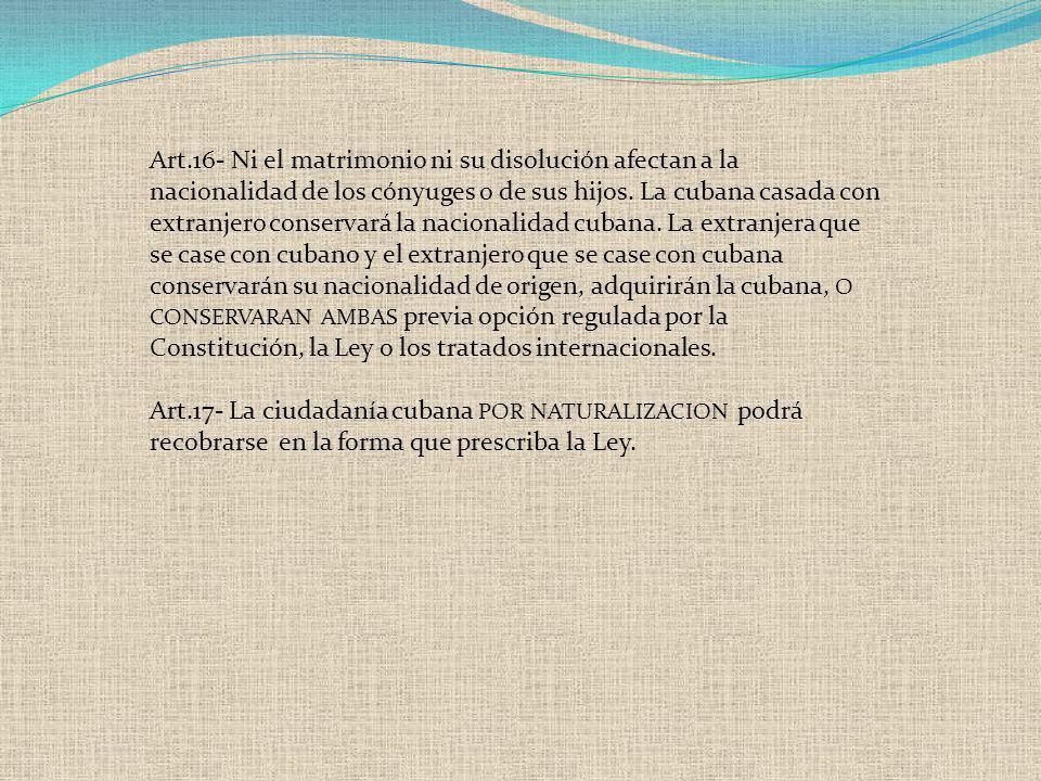 Art.16- Ni el matrimonio ni su disolución afectan a la nacionalidad de los cónyuges o de sus hijos. La cubana casada con extranjero conservará la naci