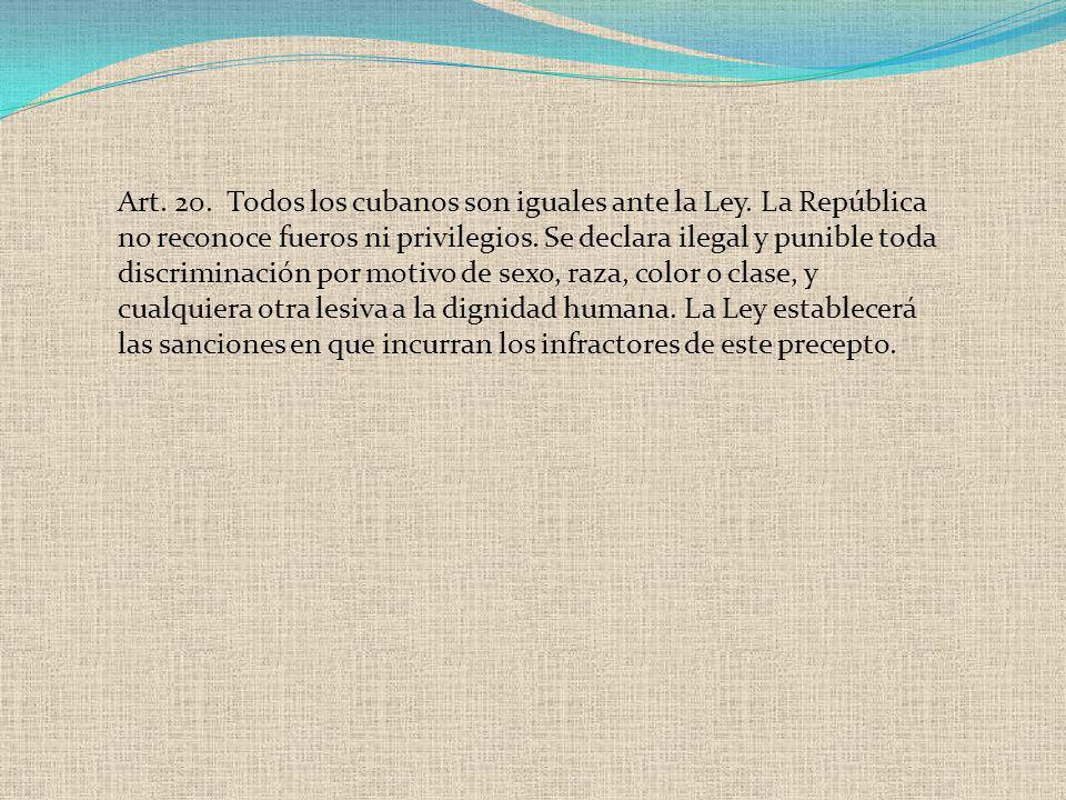 Art. 20. Todos los cubanos son iguales ante la Ley. La República no reconoce fueros ni privilegios. Se declara ilegal y punible toda discriminación po
