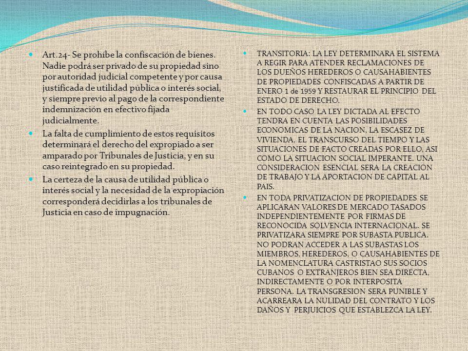 Art.24- Se prohíbe la confiscación de bienes. Nadie podrá ser privado de su propiedad sino por autoridad judicial competente y por causa justificada d