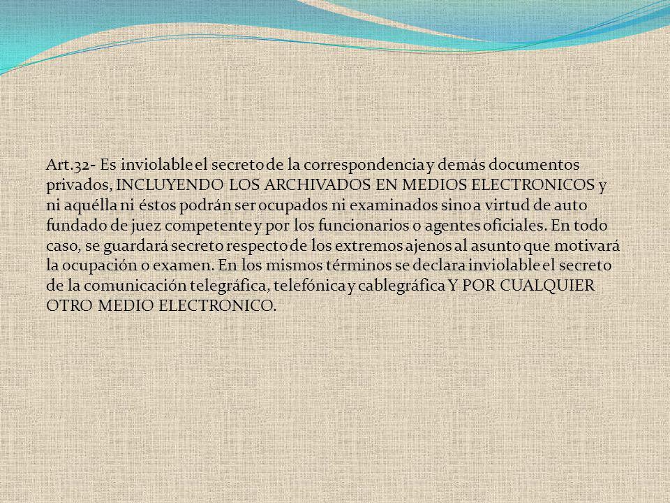 Art.32- Es inviolable el secreto de la correspondencia y demás documentos privados, INCLUYENDO LOS ARCHIVADOS EN MEDIOS ELECTRONICOS y ni aquélla ni é