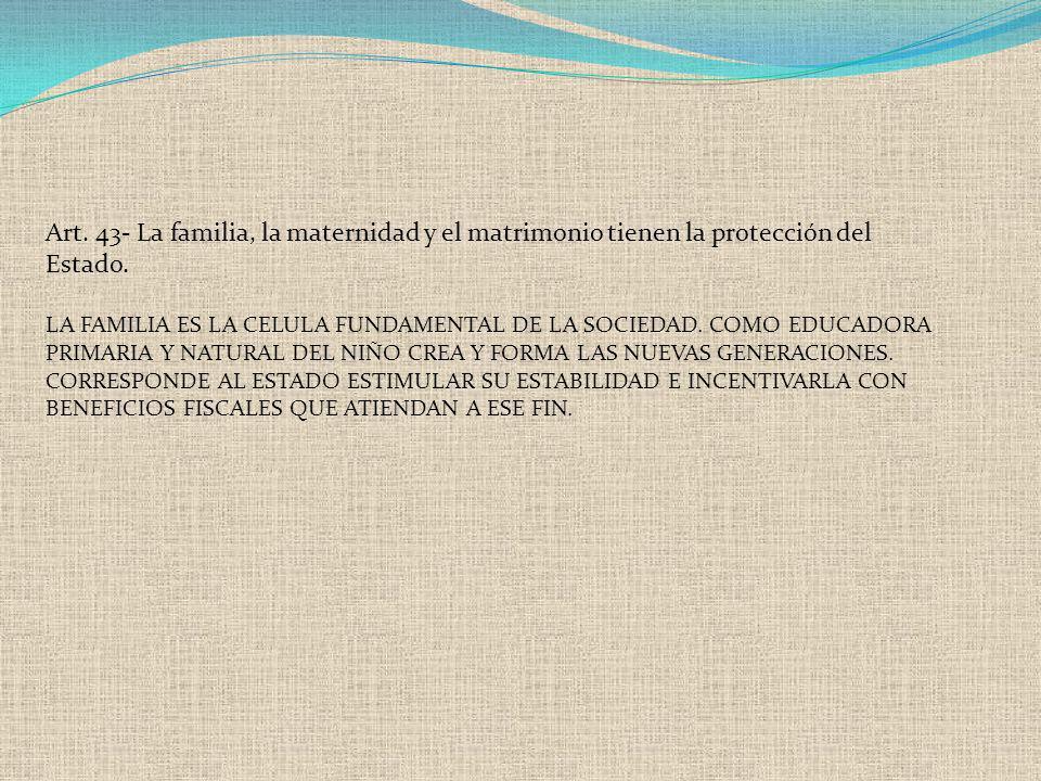 Art. 43- La familia, la maternidad y el matrimonio tienen la protección del Estado. LA FAMILIA ES LA CELULA FUNDAMENTAL DE LA SOCIEDAD. COMO EDUCADORA