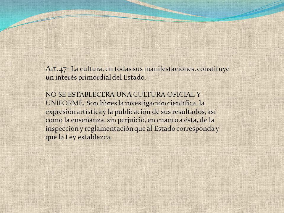 Art.47- La cultura, en todas sus manifestaciones, constituye un interés primordial del Estado. NO SE ESTABLECERA UNA CULTURA OFICIAL Y UNIFORME. Son l