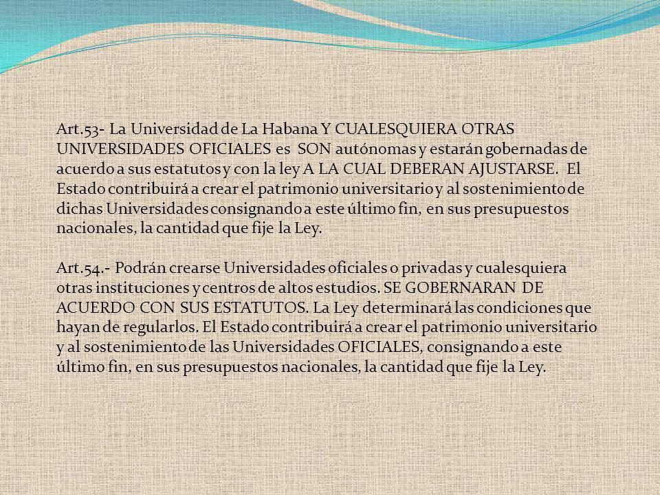 Art.53- La Universidad de La Habana Y CUALESQUIERA OTRAS UNIVERSIDADES OFICIALES es SON autónomas y estarán gobernadas de acuerdo a sus estatutos y co