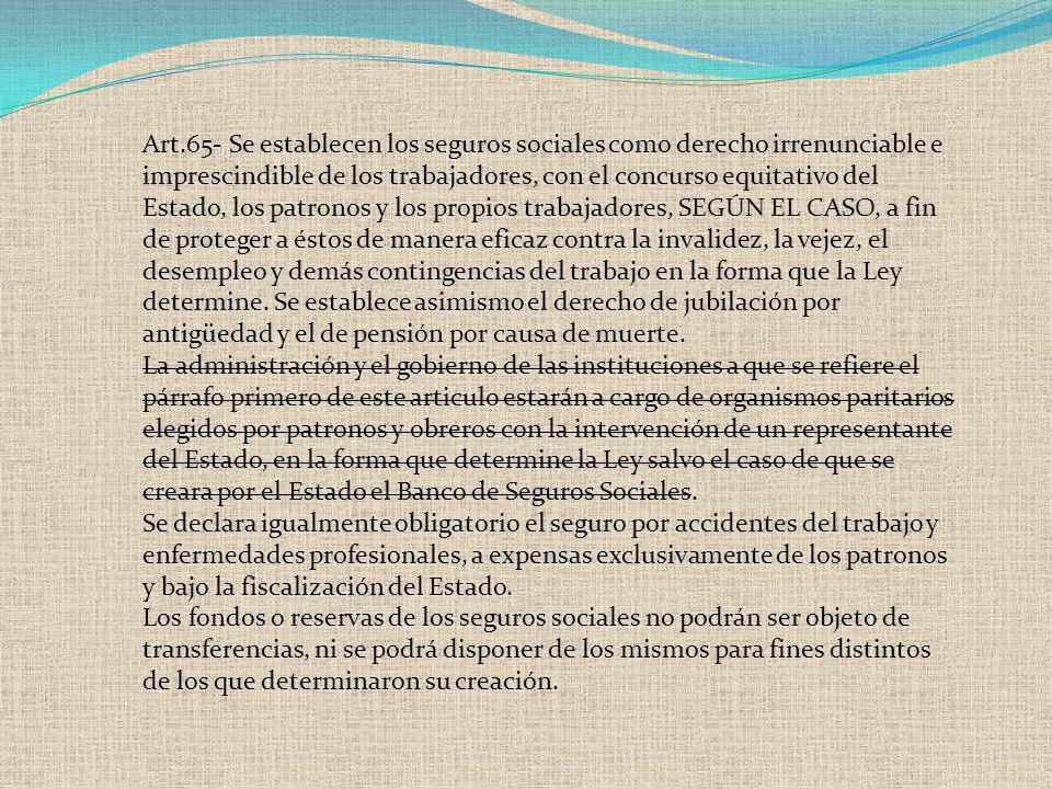 Art.65- Se establecen los seguros sociales como derecho irrenunciable e imprescindible de los trabajadores, con el concurso equitativo del Estado, los