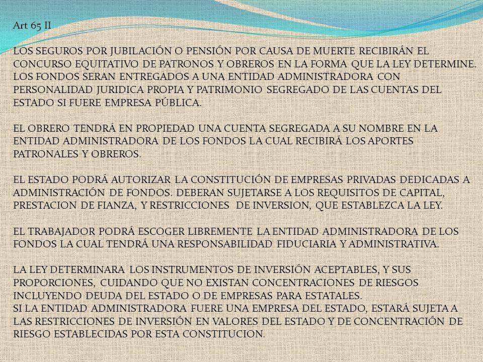 Art 65 II LOS SEGUROS POR JUBILACIÓN O PENSIÓN POR CAUSA DE MUERTE RECIBIRÁN EL CONCURSO EQUITATIVO DE PATRONOS Y OBREROS EN LA FORMA QUE LA LEY DETER