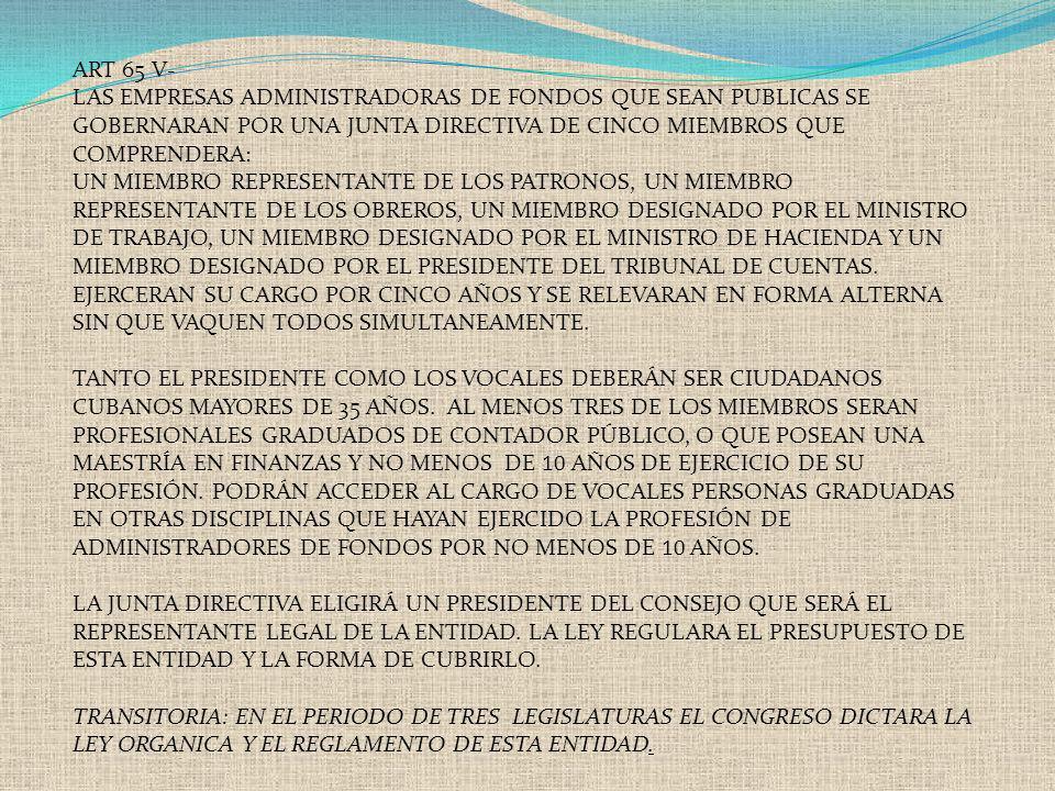 ART 65 V- LAS EMPRESAS ADMINISTRADORAS DE FONDOS QUE SEAN PUBLICAS SE GOBERNARAN POR UNA JUNTA DIRECTIVA DE CINCO MIEMBROS QUE COMPRENDERA: UN MIEMBRO