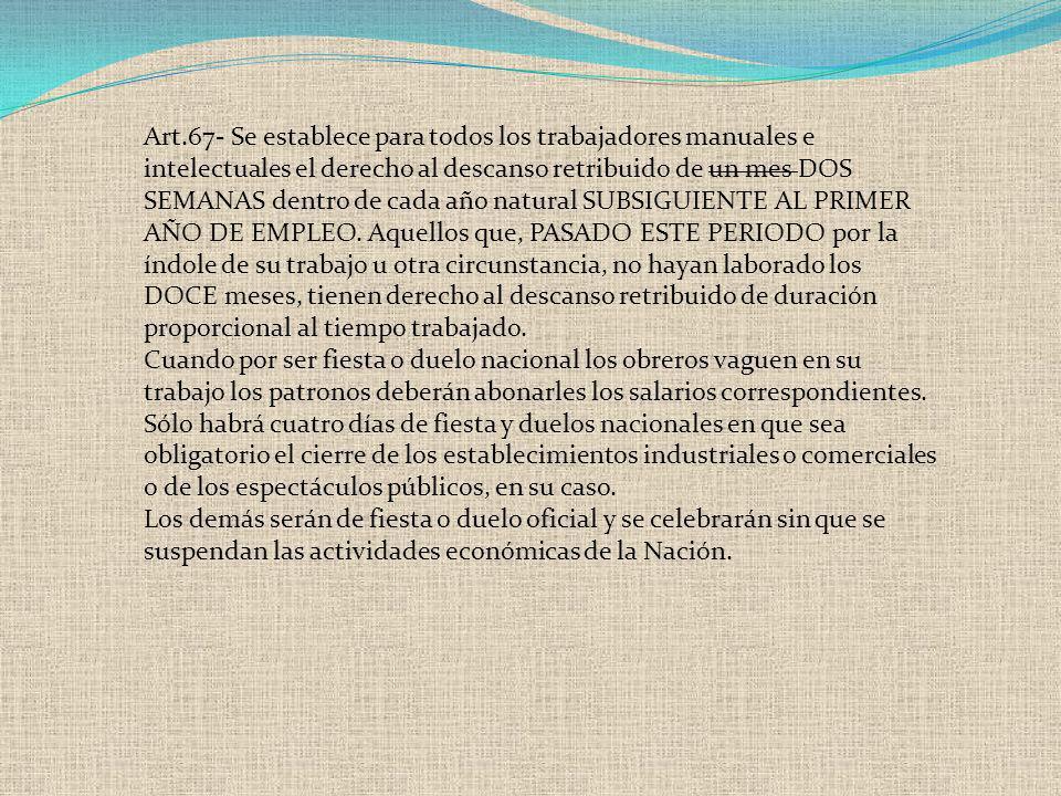 Art.67- Se establece para todos los trabajadores manuales e intelectuales el derecho al descanso retribuido de un mes DOS SEMANAS dentro de cada año n
