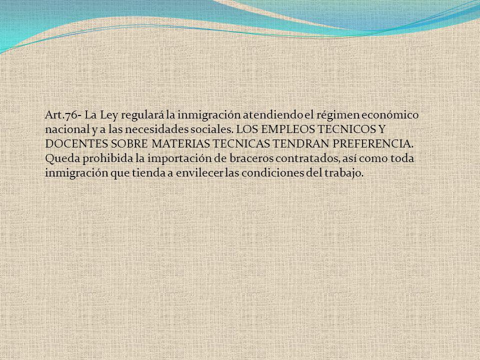Art.76- La Ley regulará la inmigración atendiendo el régimen económico nacional y a las necesidades sociales. LOS EMPLEOS TECNICOS Y DOCENTES SOBRE MA