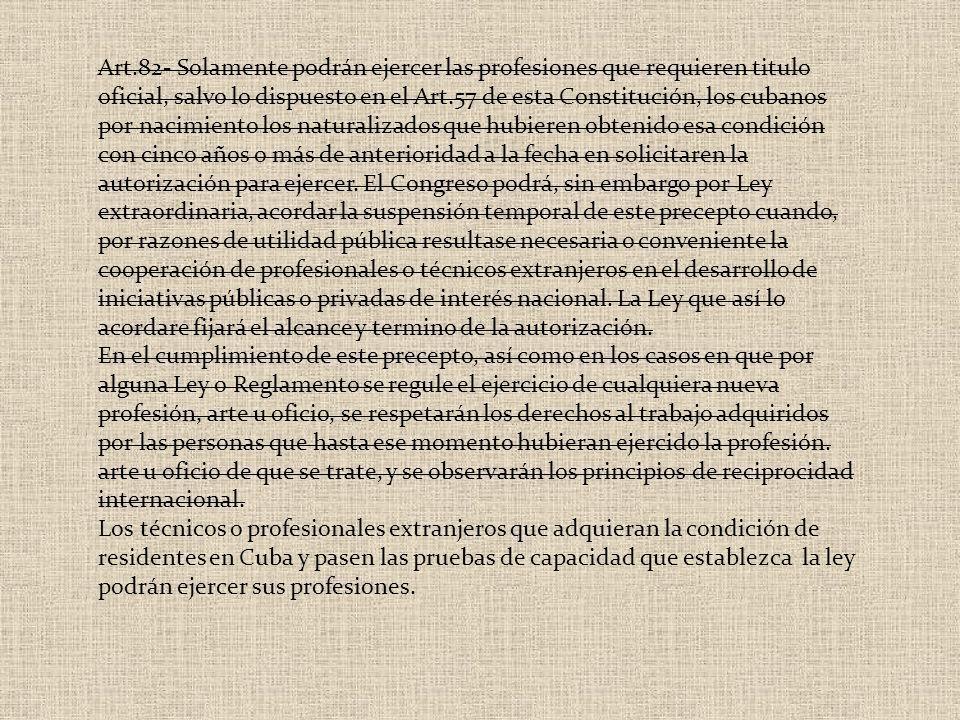 Art.82- Solamente podrán ejercer las profesiones que requieren titulo oficial, salvo lo dispuesto en el Art.57 de esta Constitución, los cubanos por n