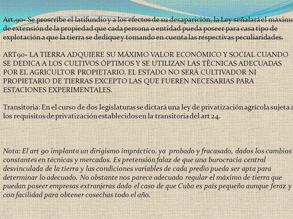 Art.90- Se proscribe el latifundio y a los efectos de su desaparición, la Ley señalará el máximo de extensión de la propiedad que cada persona o entid