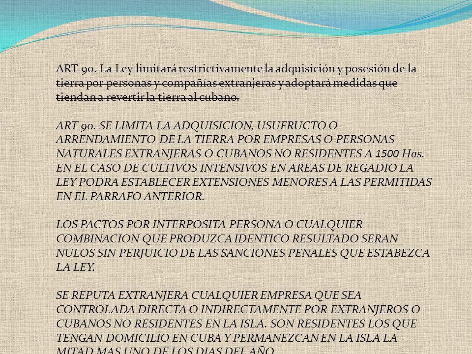 ART 90. La Ley limitará restrictivamente la adquisición y posesión de la tierra por personas y compañías extranjeras y adoptará medidas que tiendan a