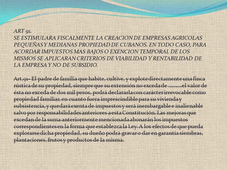 ART 91. SE ESTIMULARA FISCALMENTE LA CREACION DE EMPRESAS AGRICOLAS PEQUEÑAS Y MEDIANAS PROPIEDAD DE CUBANOS. EN TODO CASO, PARA ACORDAR IMPUESTOS MAS