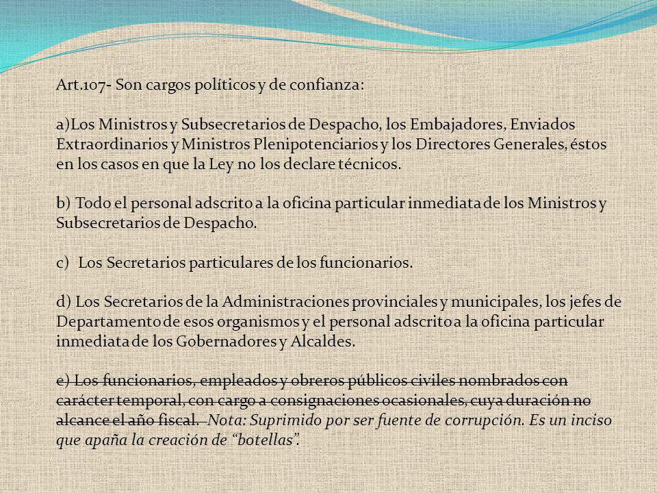 Art.107- Son cargos políticos y de confianza: a)Los Ministros y Subsecretarios de Despacho, los Embajadores, Enviados Extraordinarios y Ministros Plen