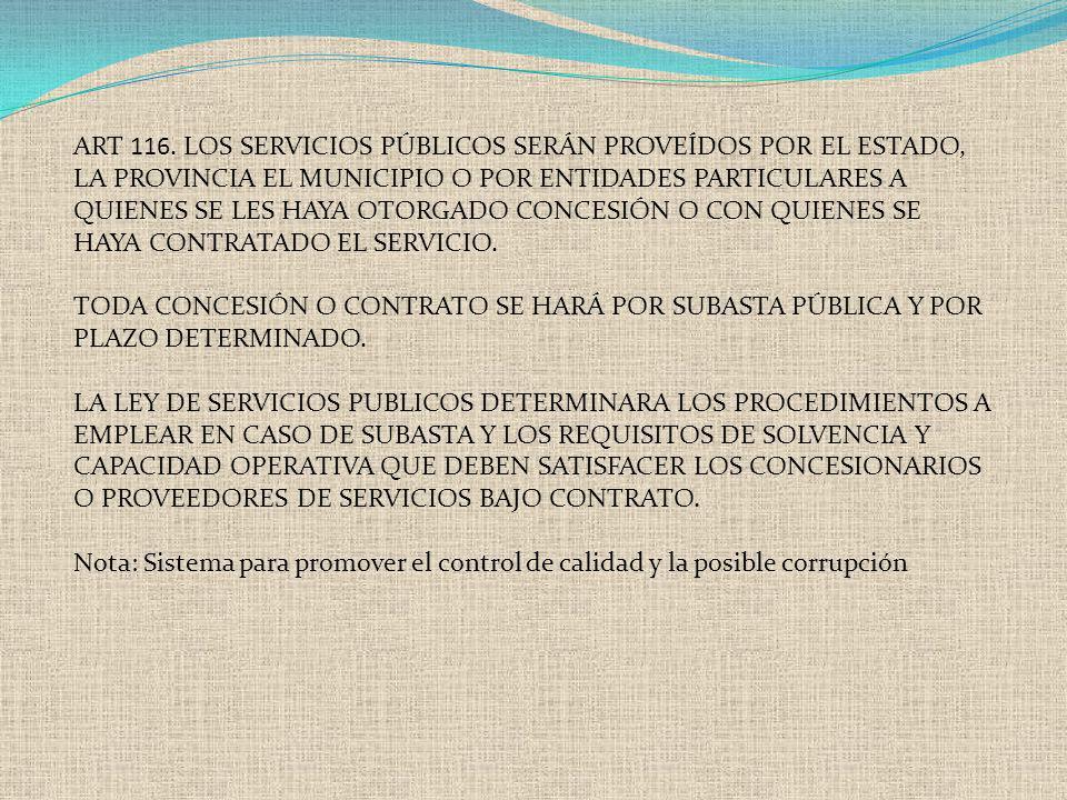 ART 116. LOS SERVICIOS PÚBLICOS SERÁN PROVEÍDOS POR EL ESTADO, LA PROVINCIA EL MUNICIPIO O POR ENTIDADES PARTICULARES A QUIENES SE LES HAYA OTORGADO C