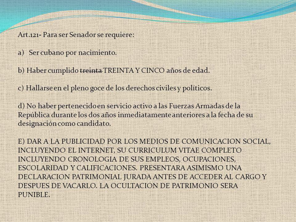 Art.121- Para ser Senador se requiere: a)Ser cubano por nacimiento. b) Haber cumplido treinta TREINTA Y CINCO años de edad. c) Hallarse en el pleno go