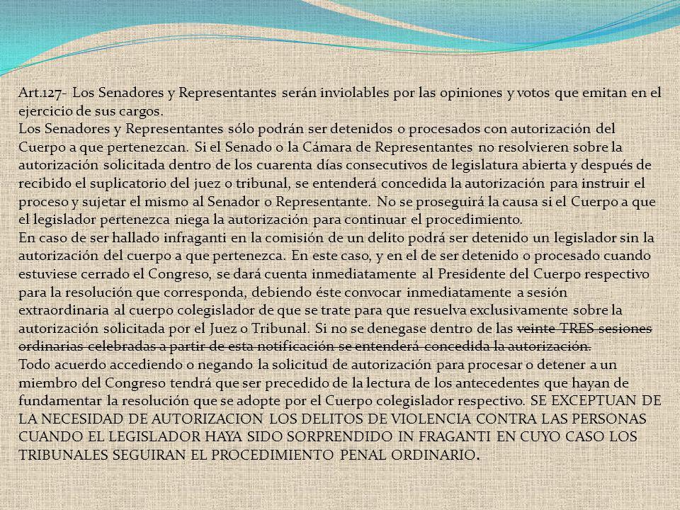 Art.127- Los Senadores y Representantes serán inviolables por las opiniones y votos que emitan en el ejercicio de sus cargos. Los Senadores y Represen