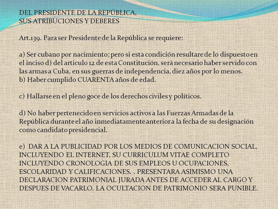 DEL PRESIDENTE DE LA REPÚBLICA, SUS ATRIBUCIONES Y DEBERES Art.139. Para ser Presidente de la República se requiere: a) Ser cubano por nacimiento; per