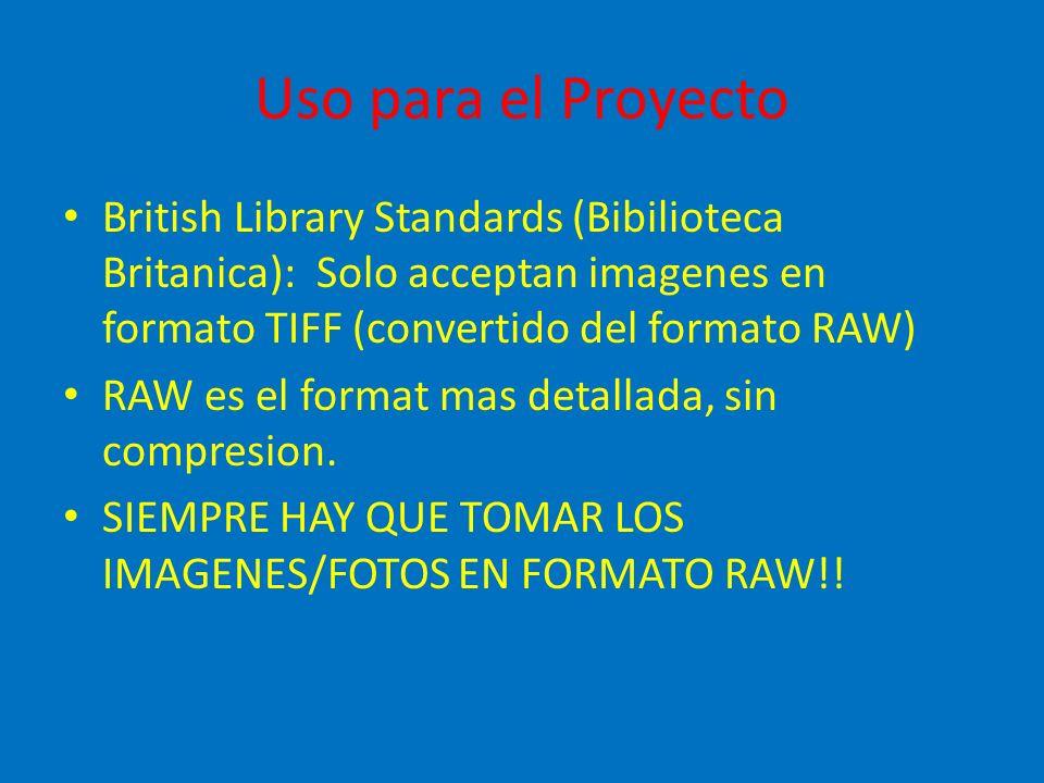 Uso para el Proyecto British Library Standards (Bibilioteca Britanica): Solo acceptan imagenes en formato TIFF (convertido del formato RAW) RAW es el format mas detallada, sin compresion.