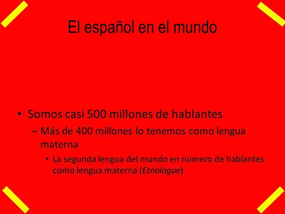El español en el mundo Somos casi 500 millones de hablantes – Más de 400 millones lo tenemos como lengua materna La segunda lengua del mundo en número de hablantes como lengua materna (Etnologue)