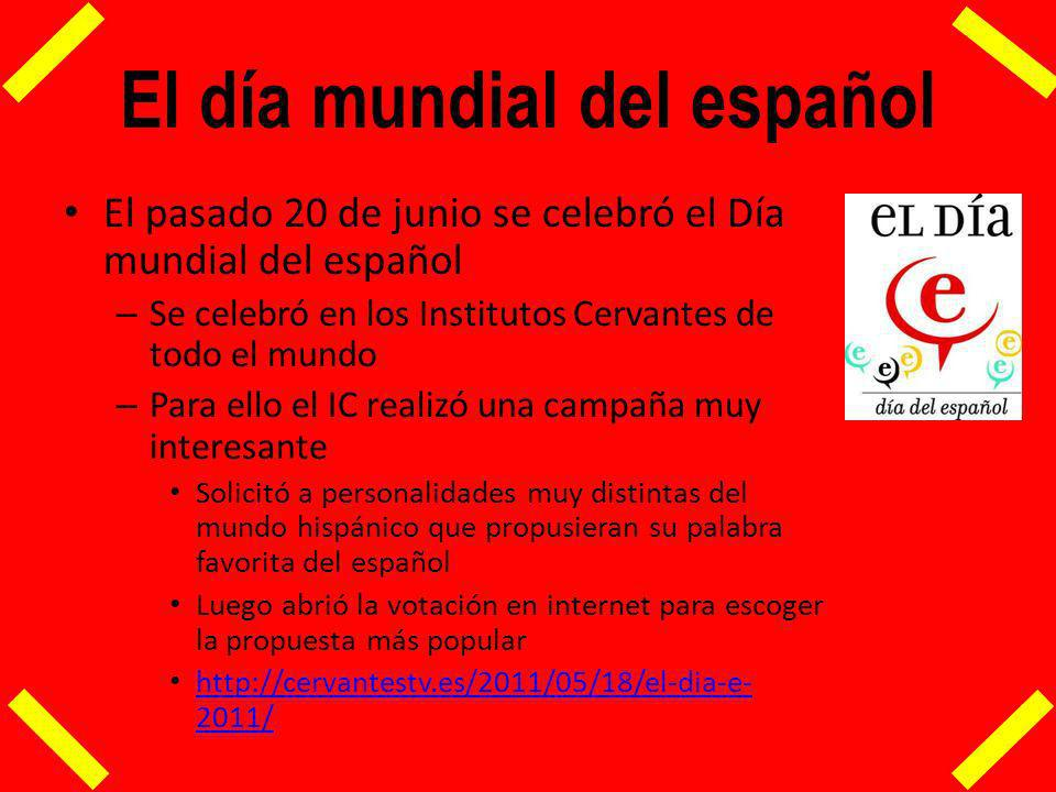 El día mundial del español El pasado 20 de junio se celebró el Día mundial del español – Se celebró en los Institutos Cervantes de todo el mundo – Para ello el IC realizó una campaña muy interesante Solicitó a personalidades muy distintas del mundo hispánico que propusieran su palabra favorita del español Luego abrió la votación en internet para escoger la propuesta más popular http://cervantestv.es/2011/05/18/el-dia-e- 2011/ http://cervantestv.es/2011/05/18/el-dia-e- 2011/
