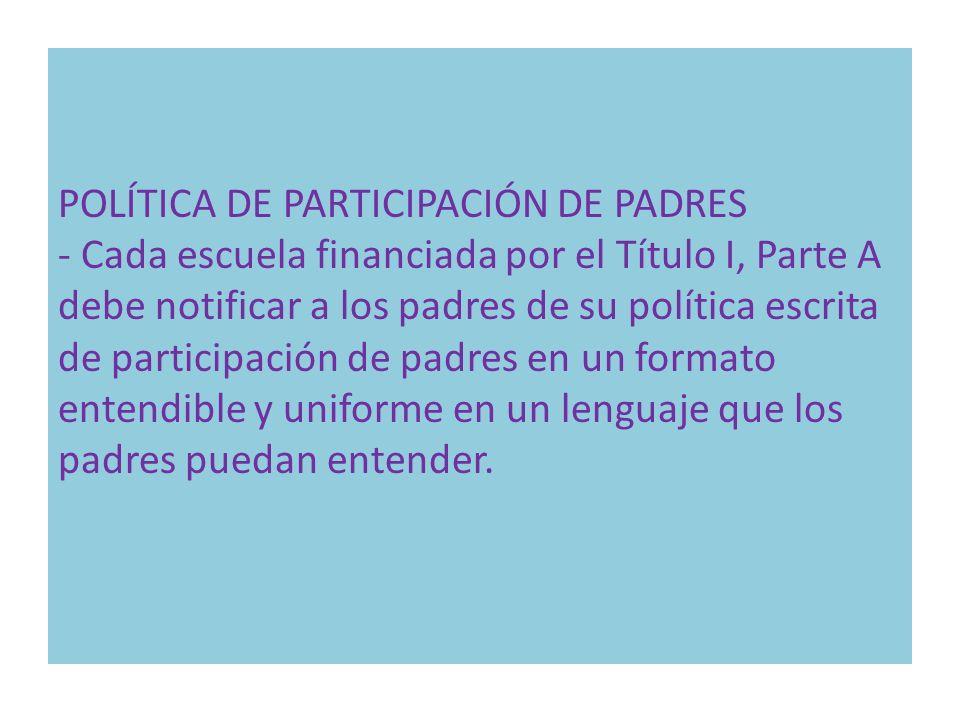POLÍTICA DE PARTICIPACIÓN DE PADRES - Cada escuela financiada por el Título I, Parte A debe notificar a los padres de su política escrita de participa
