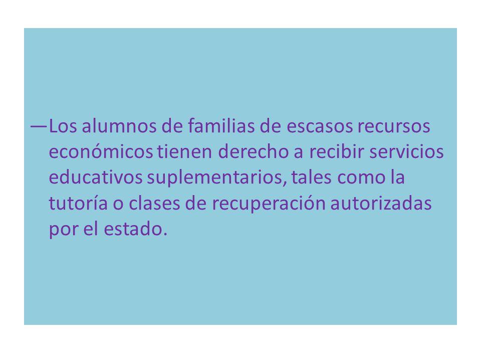 Los alumnos de familias de escasos recursos económicos tienen derecho a recibir servicios educativos suplementarios, tales como la tutoría o clases de