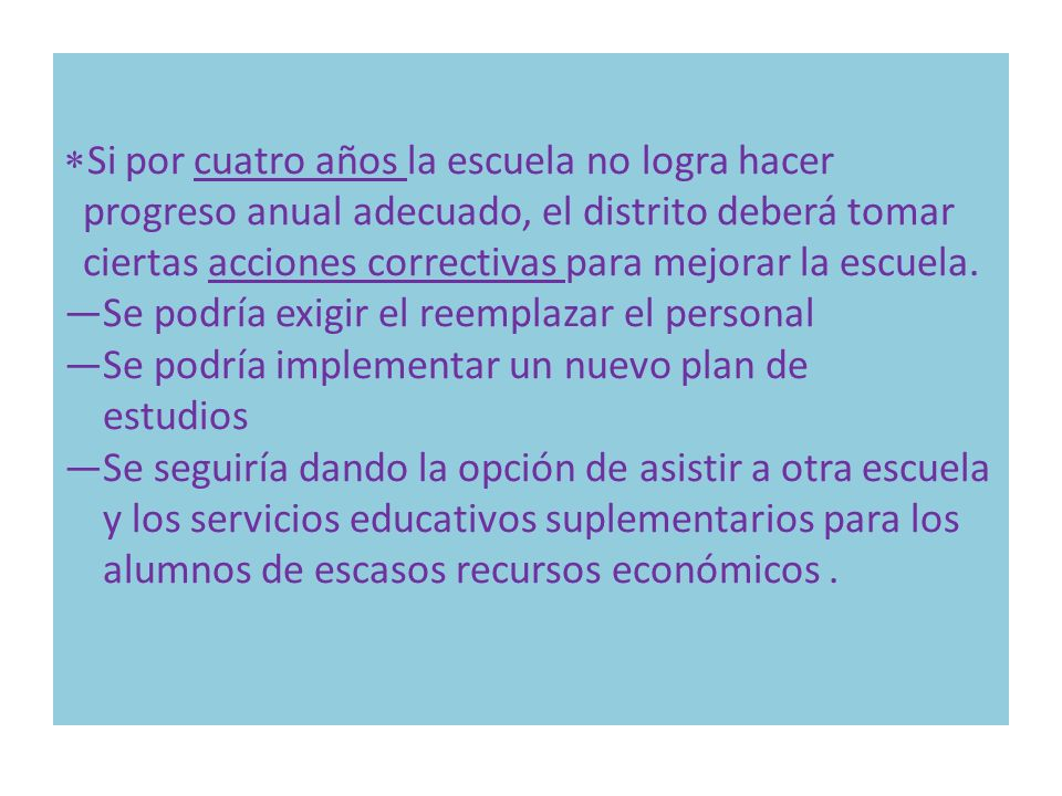 Si por cuatro años la escuela no logra hacer progreso anual adecuado, el distrito deberá tomar ciertas acciones correctivas para mejorar la escuela. S