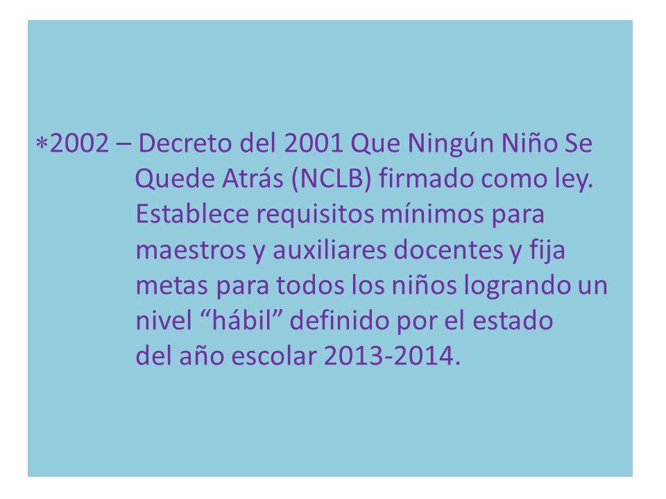 2002 – Decreto del 2001 Que Ningún Niño Se Quede Atrás (NCLB) firmado como ley. Establece requisitos mínimos para maestros y auxiliares docentes y fij