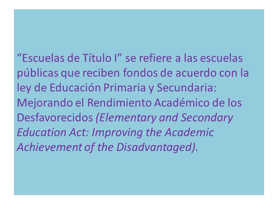 Escuelas de Título I se refiere a las escuelas públicas que reciben fondos de acuerdo con la ley de Educación Primaria y Secundaria: Mejorando el Rend