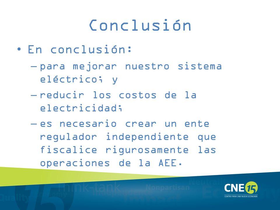 Conclusión En conclusión: –para mejorar nuestro sistema eléctrico; y –reducir los costos de la electricidad; –es necesario crear un ente regulador ind