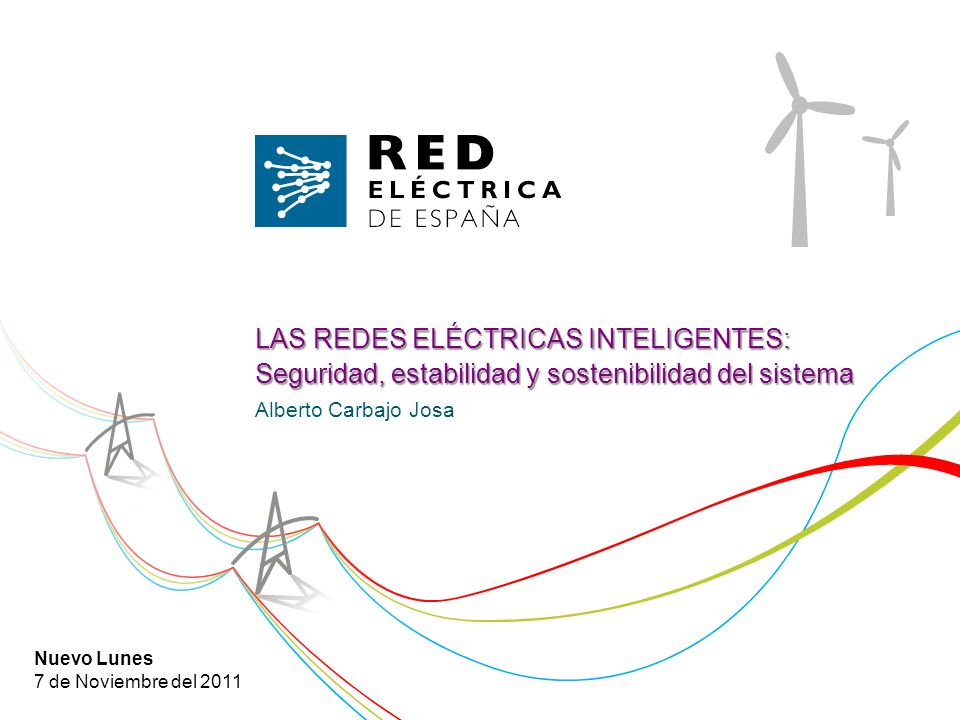 LAS REDES ELÉCTRICAS INTELIGENTES: Seguridad, estabilidad y sostenibilidad del sistema Alberto Carbajo Josa Nuevo Lunes 7 de Noviembre del 2011